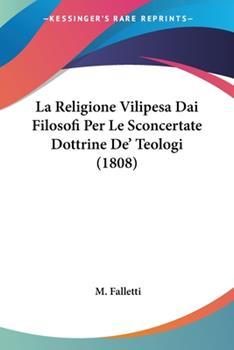 Paperback La Religione Vilipesa Dai Filosofi Per Le Sconcertate Dottrine De' Teologi (1808) Book