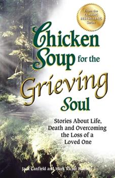 Chicken Soup for the Grieving Soul: Stories About Life, Death and Overcoming the Loss of a Loved One (Chicken Soup for the Soul) 1558749020 Book Cover