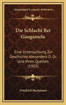 Hardcover Die Schlacht Bei Gaugamela: Eine Untersuchung Zur Geschichte Alexanders D. Gr. Und Ihren Quellen (1902) Book