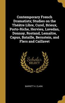 Hardcover Contemporary French Dramatists; Studies on the Th??tre Libre, Curel, Brieux, Porto-Riche, Hervieu, Lavedan, Donnay, Rostand, Lema?tre, Capus, Bataille, Bernstein, and Flers and Caillavet Book