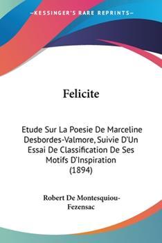 Paperback Felicite : Etude Sur la Poesie de Marceline Desbordes-Valmore, Suivie D'un Essai de Classification de Ses Motifs D'Inspiration (1894) Book
