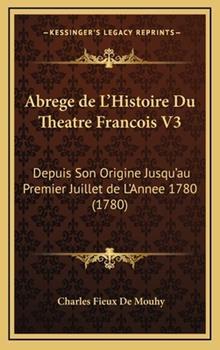 Hardcover Abrege de L'Histoire Du Theatre Francois V3: Depuis Son Origine Jusqu'au Premier Juillet de L'Annee 1780 (1780) Book