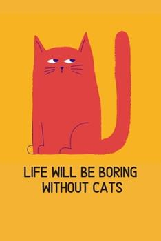 Paperback Life Will Be Boring Without Cats : Blank Lined Cat Lover Notebook Journal & Planner - Funny Humor Animal Notebook Gift Book