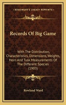 Hardcover Records of Big Game: With the Distribution, Characteristics, Dimensions, Weights, Horn and Tusk Measurements of the Different Species (1903 Book