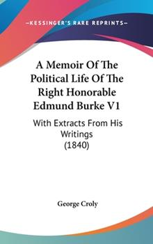 Hardcover A Memoir of the Political Life of the Right Honorable Edmund Burke V1 : With Extracts from His Writings (1840) Book