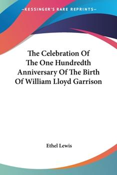 Paperback The Celebration of the One Hundredth Anniversary of the Birth of William Lloyd Garrison Book