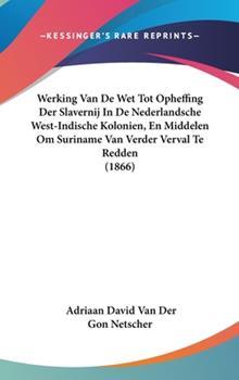 Hardcover Werking Van de Wet Tot Opheffing der Slavernij in de Nederlandsche West-Indische Kolonien, en Middelen Om Suriname Van Verder Verval Te Redden Book