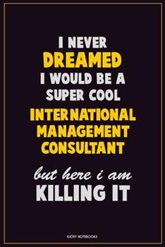 Paperback I Never Dreamed I Would Be a Super Cool International Management Consultant but Here I Am Killing It : Career Motivational Quotes 6x9 120 Pages Blank Lined Notebook Journal Book