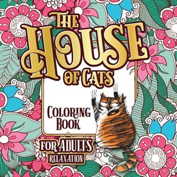 Paperback The House of Cats: A Fun Coloring Gift Book for Cat Lovers & Adults Relaxation with Stress Relieving Floral Designs, Funny Quotes and Ple [Large Print] Book