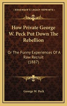 Hardcover How Private George W Peck Put down the Rebellion : Or the Funny Experiences of A Raw Recruit (1887) Book