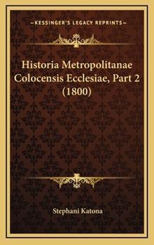 Hardcover Historia Metropolitanae Colocensis Ecclesiae, Part Book