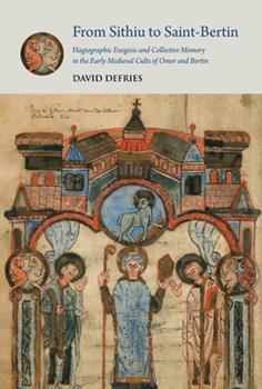 Hardcover From Sithiu to Saint-Bertin: Hagiographic Exegesis and Collective Memory in the Early Medieval Cults of Omer and Bertin Book