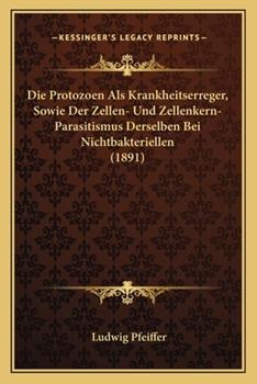 Paperback Die Protozoen Als Krankheitserreger, Sowie der Zellen- und Zellenkern-Parasitismus Derselben Bei Nichtbakteriellen Book