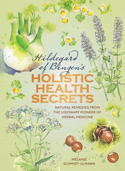 Hardcover Hildegarde of Bingen's Holistic Health Secrets: Natural Remedies from the Visionary Pioneer of Herbal Medicine Book