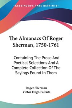 Paperback The Almanacs Of Roger Sherman, 1750-1761: Containing The Prose And Poetical Selections And A Complete Collection Of The Sayings Found In Them Book