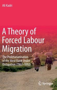 Hardcover A Theory of Forced Labour Migration: The Proletarianisation of the West Bank Under Occupation (1967-1992) Book