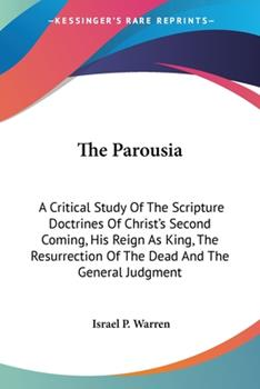 Paperback The Parousia: A Critical Study Of The Scripture Doctrines Of Christ's Second Coming, His Reign As King, The Resurrection Of The Dead Book
