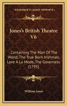 Hardcover Jones's British Theatre V6 : Containing the Man of the World, the True Born Irishman, Love A la Mode, the Governess (1795) Book