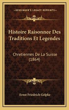 Hardcover Histoire Raisonnee des Traditions et Legendes : Chretiennes de la Suisse (1864) Book