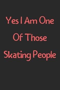 Paperback Yes I Am One of Those Skating People : Lined Journal, 120 Pages, 6 X 9, Funny Skating Gift Idea, Black Matte Finish (Yes I Am One of Those Skating People Journal) Book