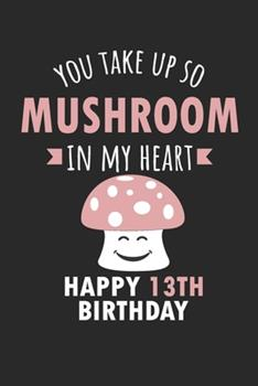 Paperback You Take up So Mushroom in My Heart Happy 13th Birthday : Cute 13th Birthday Card Quote Journal / Mushroom / in My Heart / Notebook / Diary / Greetings / Appreciation Gift (6 X 9 - 110 Blank Lined Pages) Book
