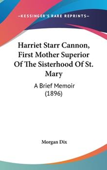 Hardcover Harriet Starr Cannon, First Mother Superior of the Sisterhood of St Mary : A Brief Memoir (1896) Book