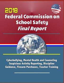 2018 Federal Commission on School Safety Final Report: Shootings, Cyberbullying, Mental Health and Counseling, Suspicious Activity Reporting, Discipline Guidance, Firearm Purchases, Teacher Training 1097494578 Book Cover