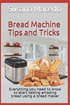 Paperback Bread Machine tips and tricks: Everything you need to know to start baking amazing bread using a bread maker Book