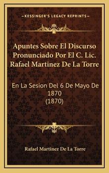 Hardcover Apuntes Sobre el Discurso Pronunciado Por el C Lic Rafael Martinez de la Torre : En la Sesion Del 6 de Mayo De 1870 (1870) Book