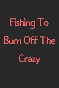 Paperback Fishing to Burn off the Crazy : Lined Journal, 120 Pages, 6 X 9, Funny Fishing Gift Idea, Black Matte Finish (Fishing to Burn off the Crazy Journal) Book