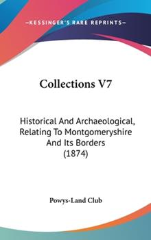 Hardcover Collections V7 : Historical and Archaeological, Relating to Montgomeryshire and Its Borders (1874) Book