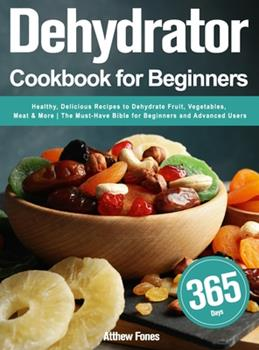 Hardcover Dehydrator Cookbook for Beginners: 365-Day Healthy, Delicious Recipes to Dehydrate Fruit, Vegetables, Meat & More The Must-Have Bible for Beginners an Book