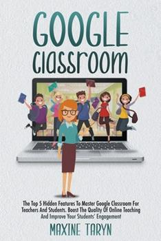 Paperback Google Classroom: The Top 5 Hidden Features To Master Google Classroom For Teachers And Students. Boost The Quality Of Online Teaching And Improve Your Students' Engagement Book