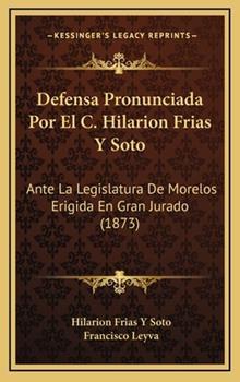 Hardcover Defensa Pronunciada Por el C Hilarion Frias y Soto : Ante la Legislatura de Morelos Erigida en Gran Jurado (1873) Book