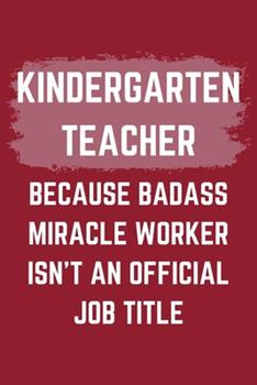 Paperback Kindergarten Teacher Because Badass Miracle Worker Isn't an Official Job Title : A Kindergarten Teacher Journal Notebook to Write down Things, Take Notes, Record Plans or Keep Track of Habits (6 X 9 - 120 Pages) Book