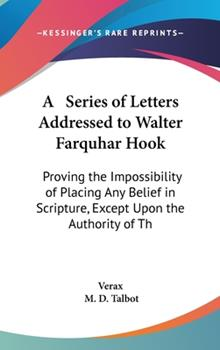 Hardcover A Series of Letters Addressed to Walter Farquhar Hook : Proving the Impossibility of Placing Any Belief in Scripture, Except upon the Authority of The Book