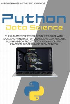 Paperback PYTHON DATA SCIENCE: THE ULTIMATE STEP BY STEP BEGINNER'S GUIDE WITH TOOLS AND PRINCIPLES FOR CODING AND DATA ANALYSIS PLUS HANDS-ON PROJECTS TO HAVE A SUCCESSFUL PRACTICAL PROGRAMMING FROM SCRATCH Book