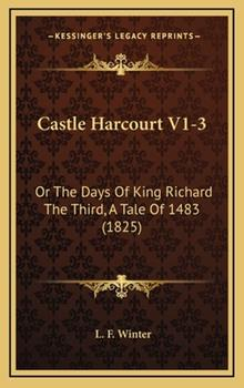 Hardcover Castle Harcourt V1-3: Or The Days Of King Richard The Third, A Tale Of 1483 (1825) Book