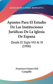 Hardcover Apuntes Para El Estudio de Las Instituciones Juridicas de La Iglesia de Espana: Desde El Siglo VIII Al IX (1906) Book