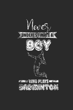 Paperback Never Underestimate a Boy Who Plays Badminton : Never Underestimate Notebook, Dotted Bullet (6 X 9 - 120 Pages) Sports and Recreations Themed Notebook for Daily Journal, Diary, and Gift Book