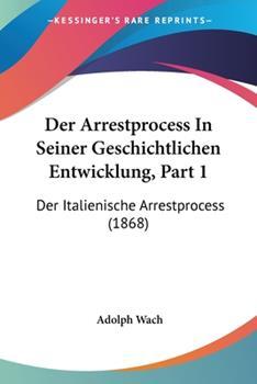 Paperback Der Arrestprocess in Seiner Geschichtlichen Entwicklung, Part : Der Italienische Arrestprocess (1868) [German] Book