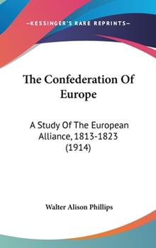 Hardcover The Confederation of Europe : A Study of the European Alliance, 1813-1823 (1914) Book