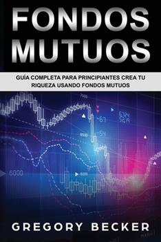 Paperback Fondos Mutuos : Gu�a Completa para Principiantes Crea Tu Riqueza Usando Fondos Mutuos Book