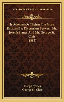 Hardcover Is Atheism Or Theism The More Rational? A Discussion Between Mr. Joseph Symes And Mr. George St. Clair (1882) Book