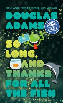 So Long, and Thanks for All the Fish - Book #4 of the Hitchhiker's Guide to the Galaxy