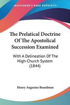 Paperback The Prelatical Doctrine of the Apostolical Succession Examined : With A Delineation of the High-Church System (1844) Book