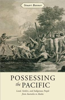 Possessing the Pacific : Land, Settlers, and Indigenous People from Australia to Alaska 0674026128 Book Cover