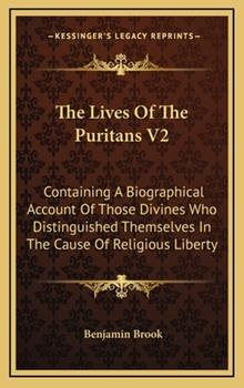 Hardcover The Lives of the Puritans V2 : Containing A Biographical Account of Those Divines Who Distinguished Themselves in the Cause of Religious Liberty Book