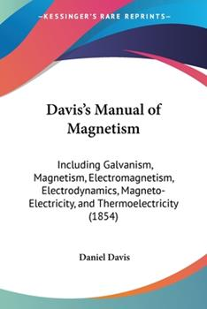 Paperback Davis's Manual of Magnetism : Including Galvanism, Magnetism, Electromagnetism, Electrodynamics, Magneto-Electricity, and Thermoelectricity (1854) Book