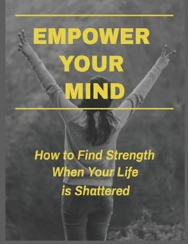 Paperback Empower Your Mind - How to Find Strength When Your Life Is Shattered Book